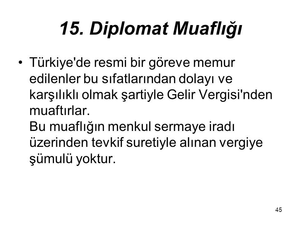 45 15. Diplomat Muaflığı Türkiye'de resmi bir göreve memur edilenler bu sıfatlarından dolayı ve karşılıklı olmak şartiyle Gelir Vergisi'nden muaftırla