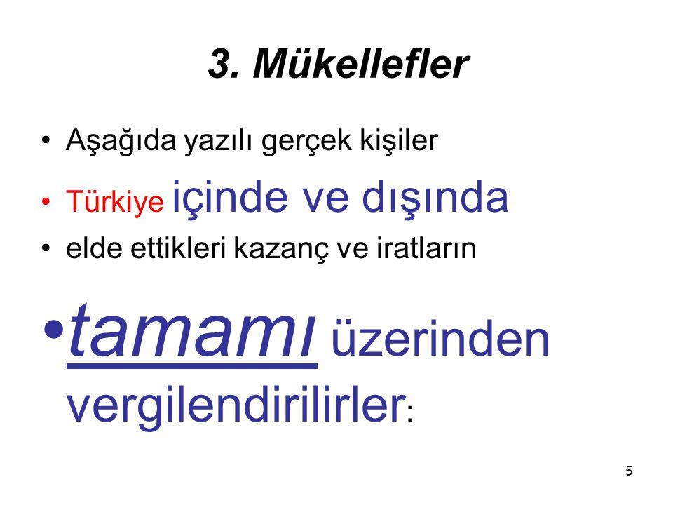 5 3. Mükellefler Aşağıda yazılı gerçek kişiler Türkiye içinde ve dışında elde ettikleri kazanç ve iratların tamamı üzerinden vergilendirilirler :