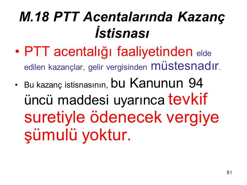 51 M.18 PTT Acentalarında Kazanç İstisnası PTT acentalığı faaliyetinden elde edilen kazançlar, gelir vergisinden müstesnadır. Bu kazanç istisnasının,