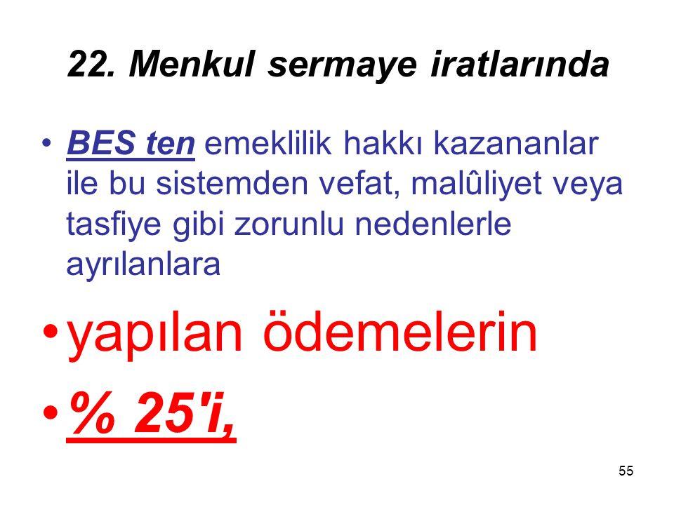 55 22. Menkul sermaye iratlarında BES ten emeklilik hakkı kazananlar ile bu sistemden vefat, malûliyet veya tasfiye gibi zorunlu nedenlerle ayrılanlar