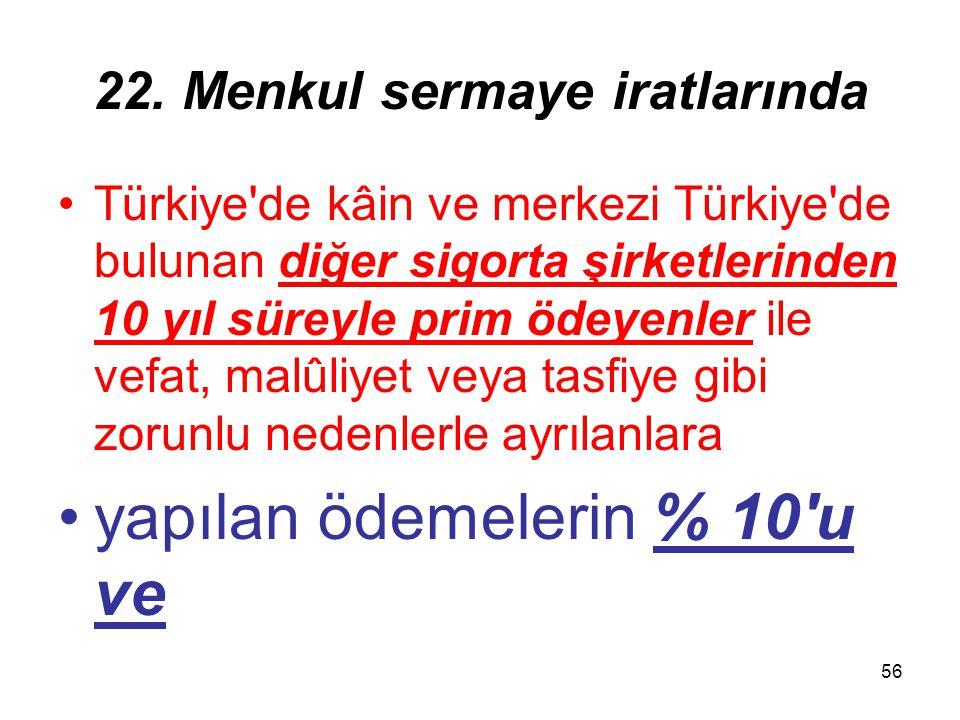 56 22. Menkul sermaye iratlarında Türkiye'de kâin ve merkezi Türkiye'de bulunan diğer sigorta şirketlerinden 10 yıl süreyle prim ödeyenler ile vefat,