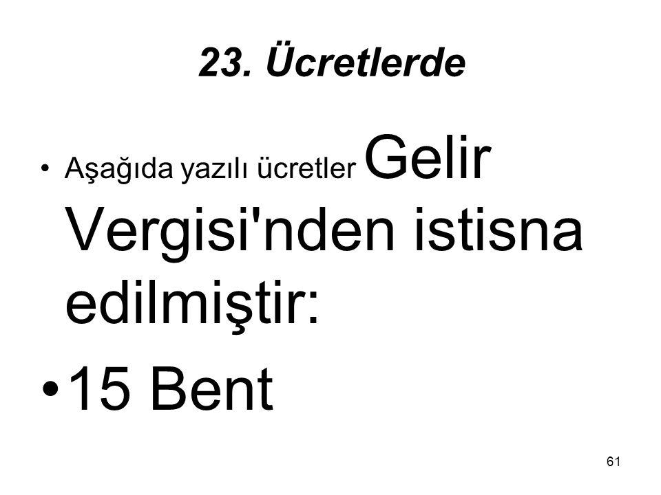 61 23. Ücretlerde Aşağıda yazılı ücretler Gelir Vergisi'nden istisna edilmiştir: 15 Bent