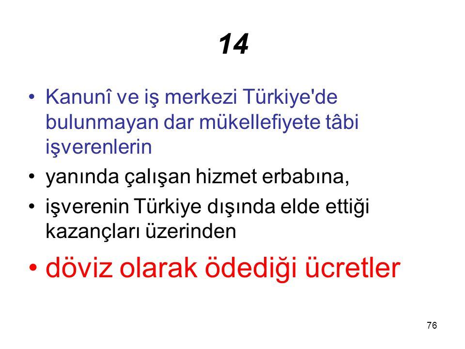 76 14 Kanunî ve iş merkezi Türkiye'de bulunmayan dar mükellefiyete tâbi işverenlerin yanında çalışan hizmet erbabına, işverenin Türkiye dışında elde e