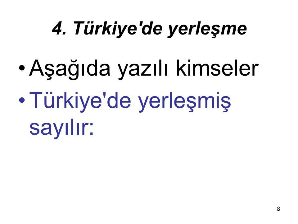 8 4. Türkiye'de yerleşme Aşağıda yazılı kimseler Türkiye'de yerleşmiş sayılır: