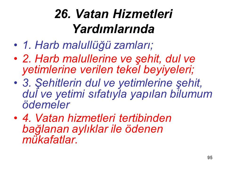 95 26. Vatan Hizmetleri Yardımlarında 1. Harb malullüğü zamları; 2. Harb malullerine ve şehit, dul ve yetimlerine verilen tekel beyiyeleri; 3. Şehitle