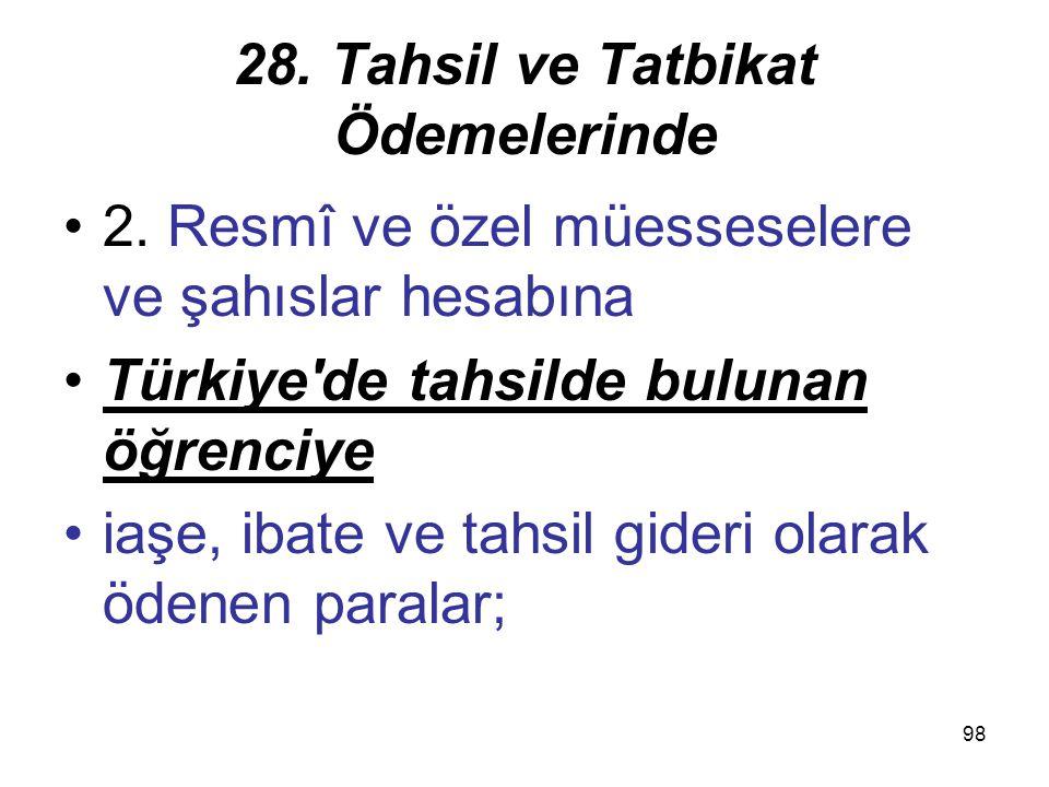 98 28. Tahsil ve Tatbikat Ödemelerinde 2. Resmî ve özel müesseselere ve şahıslar hesabına Türkiye'de tahsilde bulunan öğrenciye iaşe, ibate ve tahsil