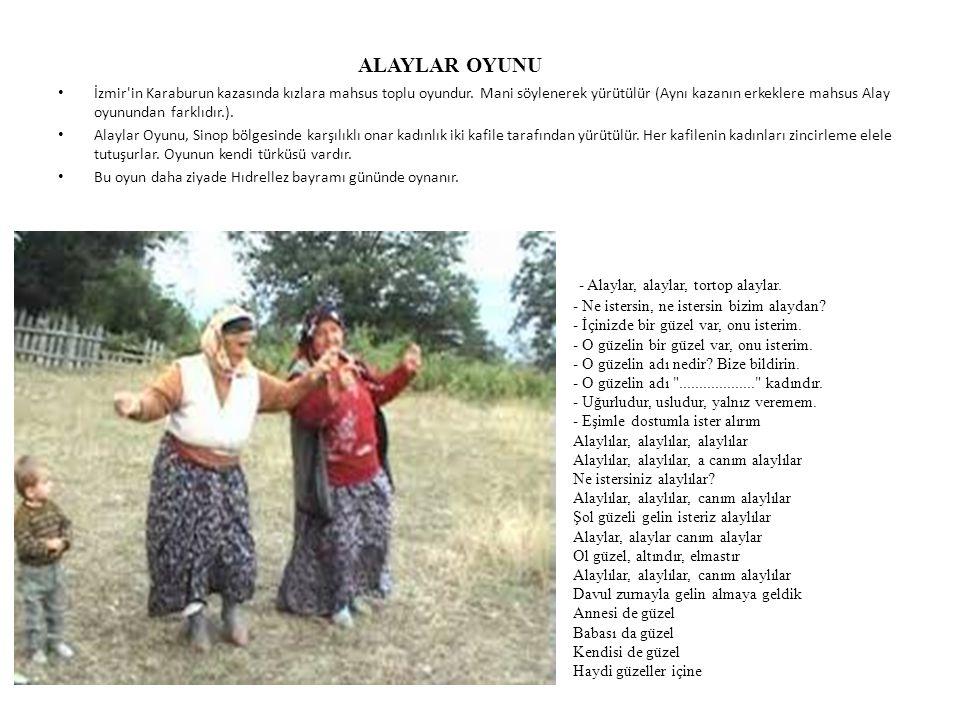 ALAYLAR OYUNU İzmir'in Karaburun kazasında kızlara mahsus toplu oyundur. Mani söylenerek yürütülür (Aynı kazanın erkeklere mahsus Alay oyunundan farkl