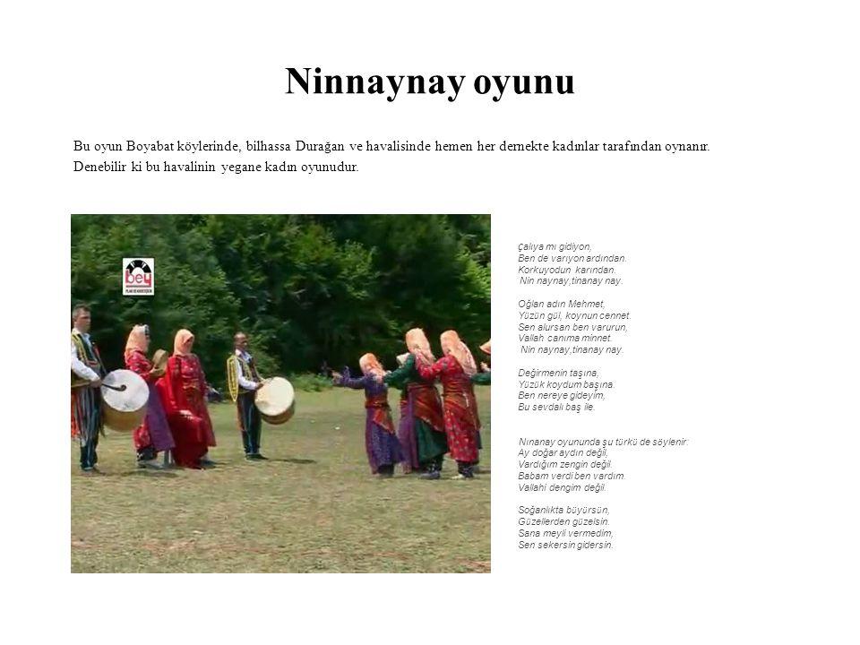 Ninnaynay oyunu Bu oyun Boyabat köylerinde, bilhassa Durağan ve havalisinde hemen her dernekte kadınlar tarafından oynanır. Denebilir ki bu havalinin