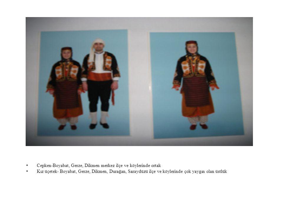 Cepken-Boyabat, Gerze, Dikmen merkez ilçe ve köylerinde ortak Kız üçetek- Boyabat, Gerze, Dikmen, Durağan, Saraydüzü ilçe ve köylerinde çok yaygın olan üstlük