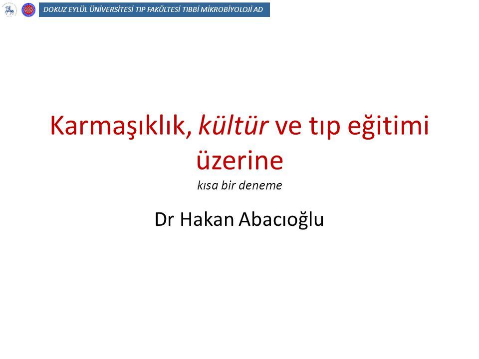 Karmaşıklık, kültür ve tıp eğitimi üzerine kısa bir deneme Dr Hakan Abacıoğlu DOKUZ EYLÜL ÜNİVERSİTESİ TIP FAKÜLTESİ TIBBİ MİKROBİYOLOJİ AD