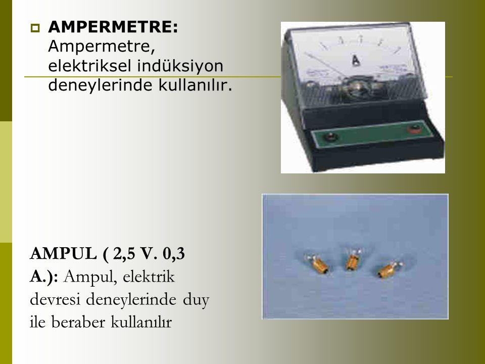 AMPUL ( 2,5 V. 0,3 A.): Ampul, elektrik devresi deneylerinde duy ile beraber kullanılır  AMPERMETRE: Ampermetre, elektriksel indüksiyon deneylerinde