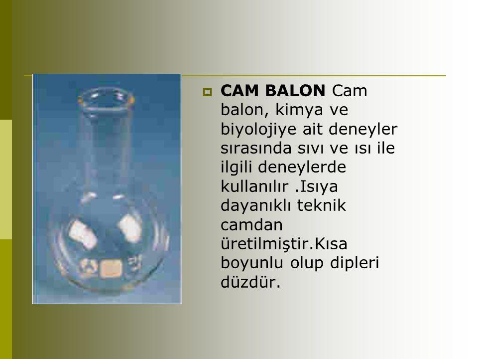  CAM BALON Cam balon, kimya ve biyolojiye ait deneyler sırasında sıvı ve ısı ile ilgili deneylerde kullanılır.Isıya dayanıklı teknik camdan üretilmiş