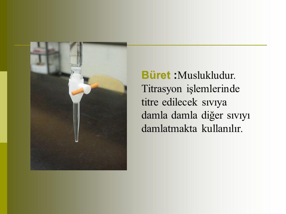 Büret Büret : Muslukludur. Titrasyon işlemlerinde titre edilecek sıvıya damla damla diğer sıvıyı damlatmakta kullanılır.