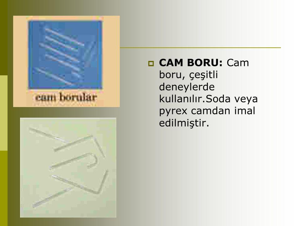  CAM BORU: Cam boru, çeşitli deneylerde kullanılır.Soda veya pyrex camdan imal edilmiştir.