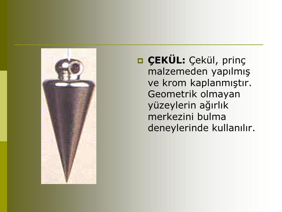  ÇEKÜL: Çekül, prinç malzemeden yapılmış ve krom kaplanmıştır. Geometrik olmayan yüzeylerin ağırlık merkezini bulma deneylerinde kullanılır.
