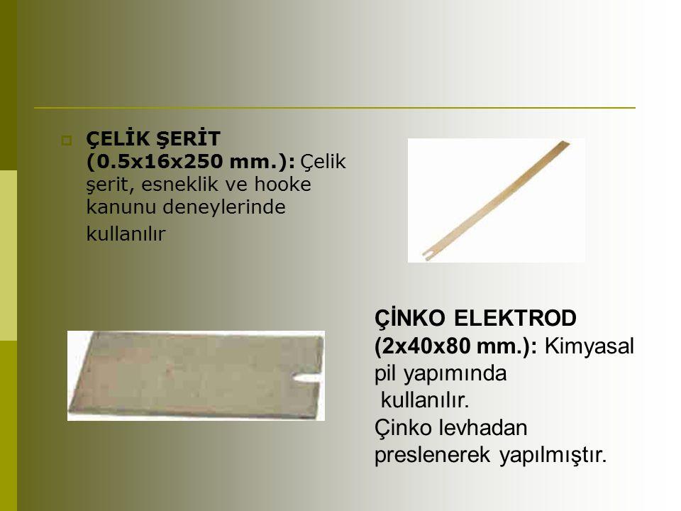  ÇELİK ŞERİT (0.5x16x250 mm.): Çelik şerit, esneklik ve hooke kanunu deneylerinde kullanılır ÇİNKO ELEKTROD (2x40x80 mm.): Kimyasal pil yapımında kul