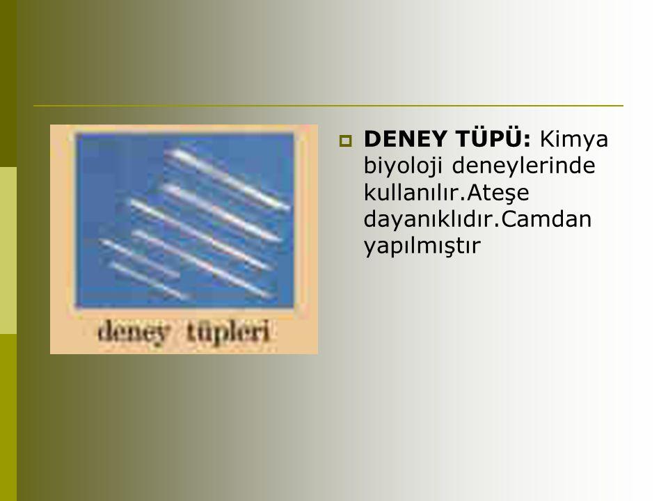  DENEY TÜPÜ: Kimya biyoloji deneylerinde kullanılır.Ateşe dayanıklıdır.Camdan yapılmıştır