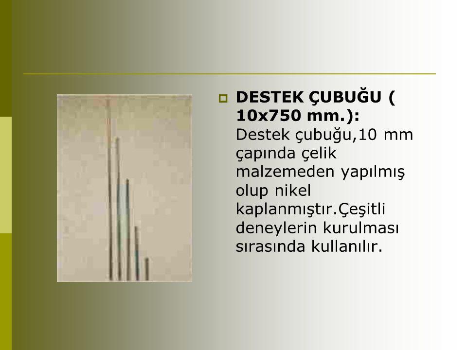  DESTEK ÇUBUĞU ( 10x750 mm.): Destek çubuğu,10 mm çapında çelik malzemeden yapılmış olup nikel kaplanmıştır.Çeşitli deneylerin kurulması sırasında ku