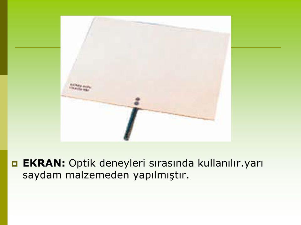  EKRAN: Optik deneyleri sırasında kullanılır.yarı saydam malzemeden yapılmıştır.