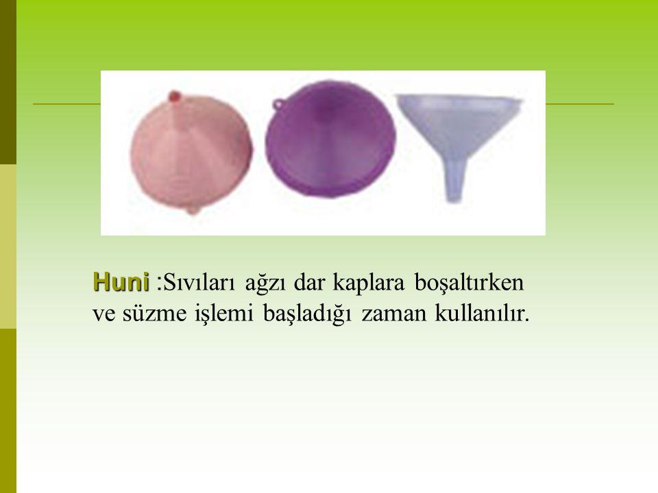 Huni Huni : Sıvıları ağzı dar kaplara boşaltırken ve süzme işlemi başladığı zaman kullanılır.