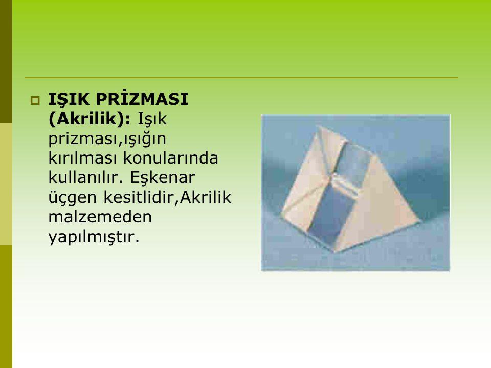  IŞIK PRİZMASI (Akrilik): Işık prizması,ışığın kırılması konularında kullanılır. Eşkenar üçgen kesitlidir,Akrilik malzemeden yapılmıştır.