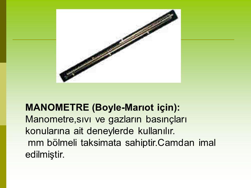 MANOMETRE (Boyle-Marıot için): Manometre,sıvı ve gazların basınçları konularına ait deneylerde kullanılır. mm bölmeli taksimata sahiptir.Camdan imal e
