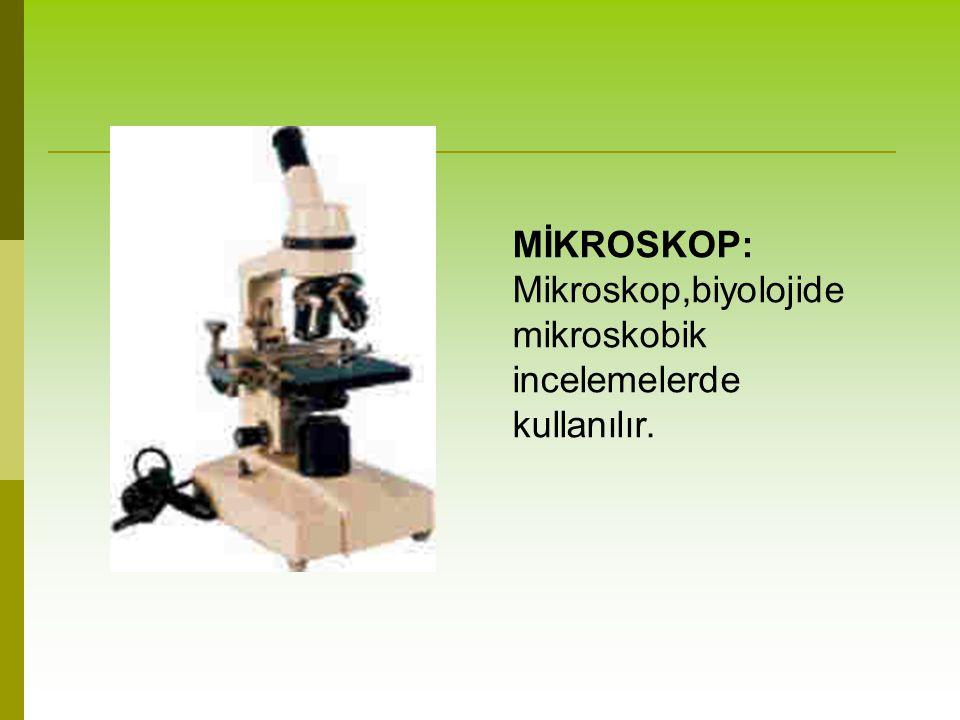 MİKROSKOP: Mikroskop,biyolojide mikroskobik incelemelerde kullanılır.