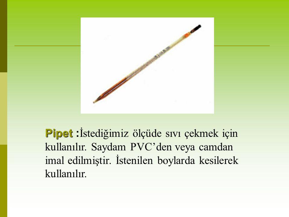 Pipet Pipet : İstediğimiz ölçüde sıvı çekmek için kullanılır. Saydam PVC'den veya camdan imal edilmiştir. İstenilen boylarda kesilerek kullanılır.
