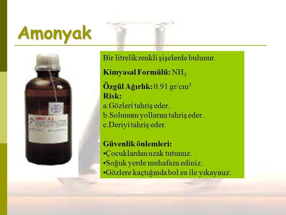 Amonyak Bir litrelik renkli şişelerde bulunur. Kimyasal Formülü: NH 3 Özgül Ağırlık: 0.91 gr/cm 3 Risk: a.Gözleri tahriş eder. b.Solunum yollarını tah