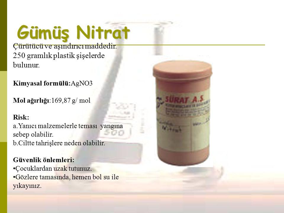 Gümüş Nitrat Çürütücü ve aşındırıcı maddedir. 250 gramlık plastik şişelerde bulunur. Kimyasal formülü:AgNO3 Mol ağırlığı:169,87 g/ mol Risk: a.Yanıcı
