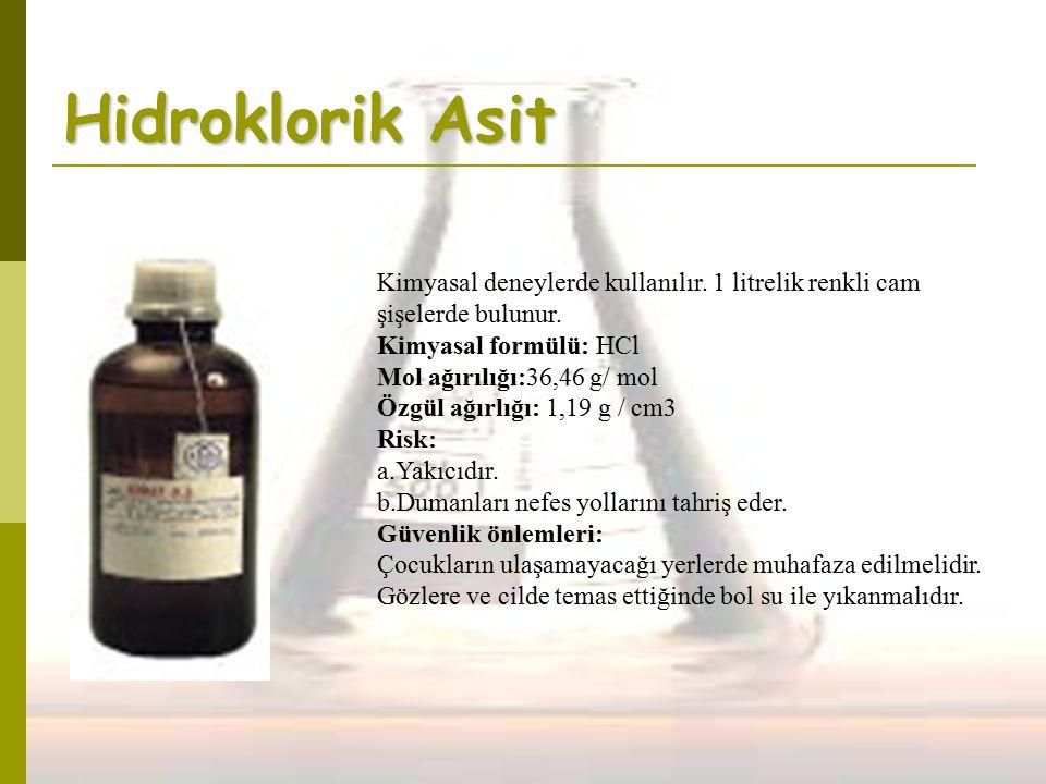 Hidroklorik Asit Kimyasal deneylerde kullanılır. 1 litrelik renkli cam şişelerde bulunur. Kimyasal formülü: HCl Mol ağırılığı:36,46 g/ mol Özgül ağırl