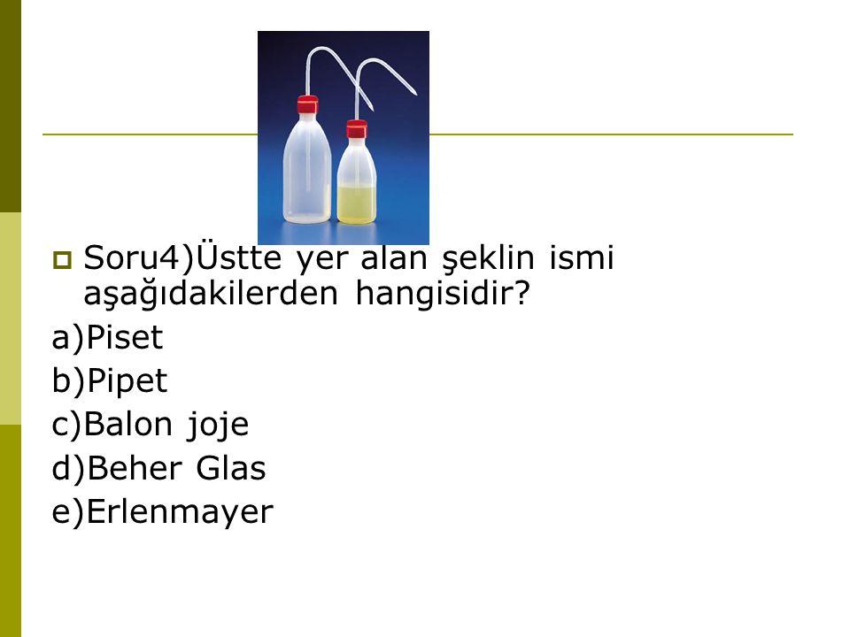  Soru4)Üstte yer alan şeklin ismi aşağıdakilerden hangisidir? a)Piset b)Pipet c)Balon joje d)Beher Glas e)Erlenmayer