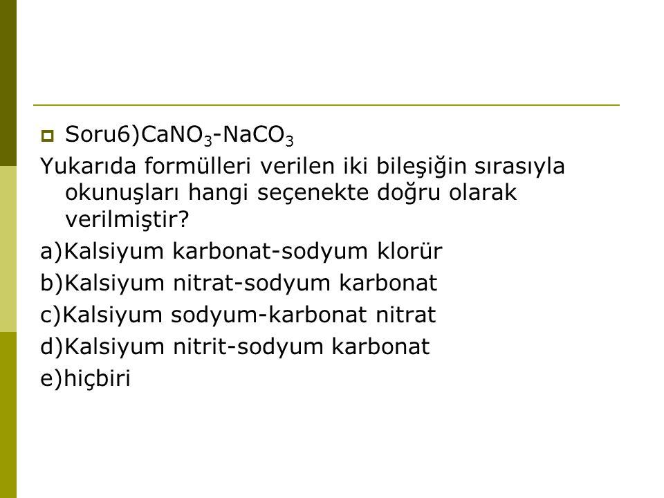  Soru6)CaNO 3 -NaCO 3 Yukarıda formülleri verilen iki bileşiğin sırasıyla okunuşları hangi seçenekte doğru olarak verilmiştir? a)Kalsiyum karbonat-so