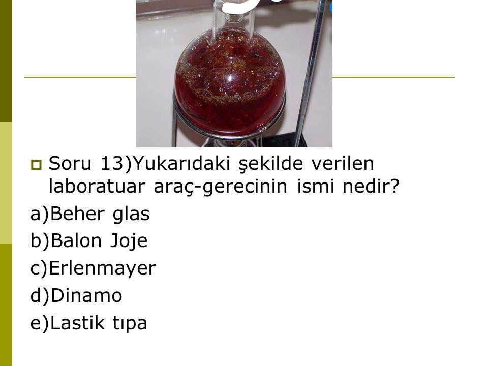  Soru 13)Yukarıdaki şekilde verilen laboratuar araç-gerecinin ismi nedir? a)Beher glas b)Balon Joje c)Erlenmayer d)Dinamo e)Lastik tıpa