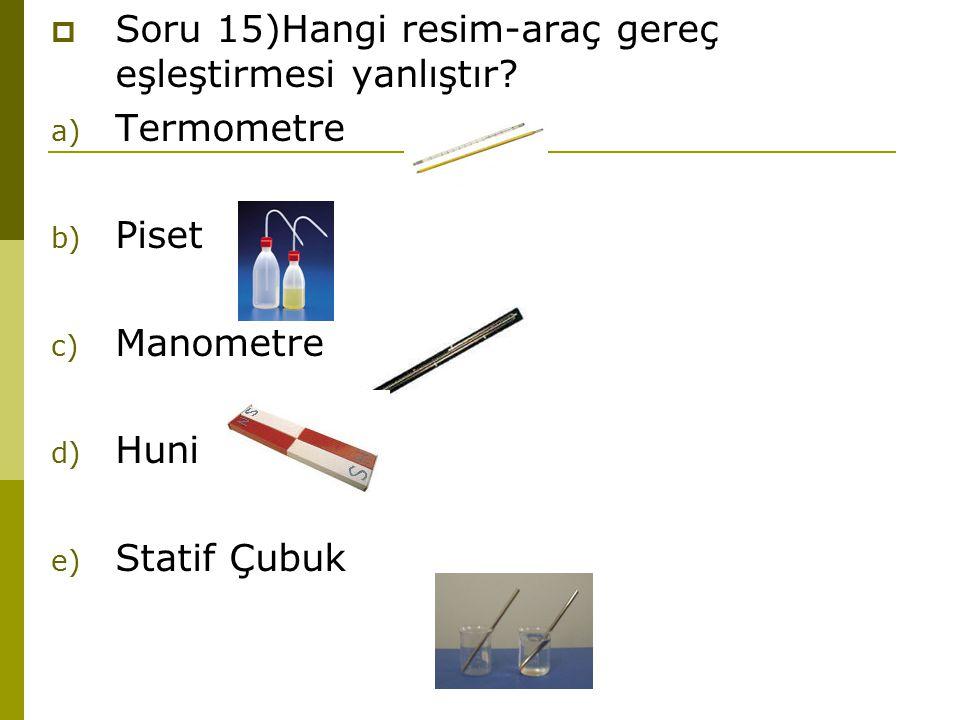  Soru 15)Hangi resim-araç gereç eşleştirmesi yanlıştır? a) Termometre b) Piset c) Manometre d) Huni e) Statif Çubuk