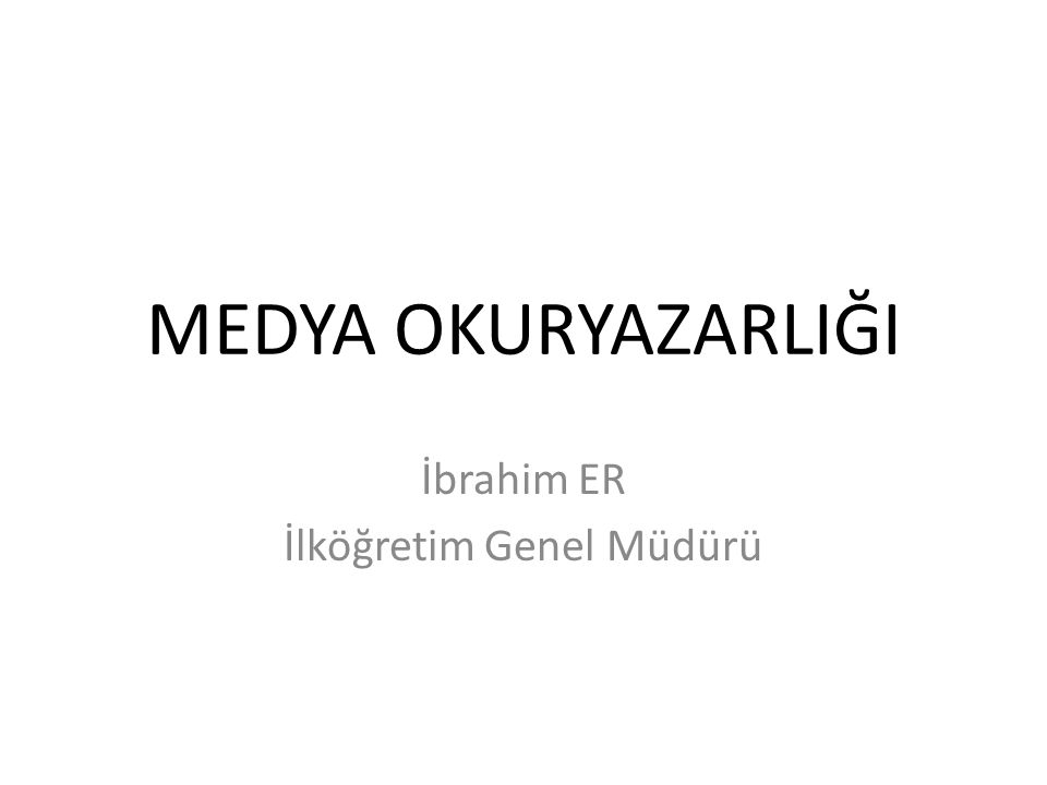 MEDYA OKURYAZARLIĞI İbrahim ER İlköğretim Genel Müdürü