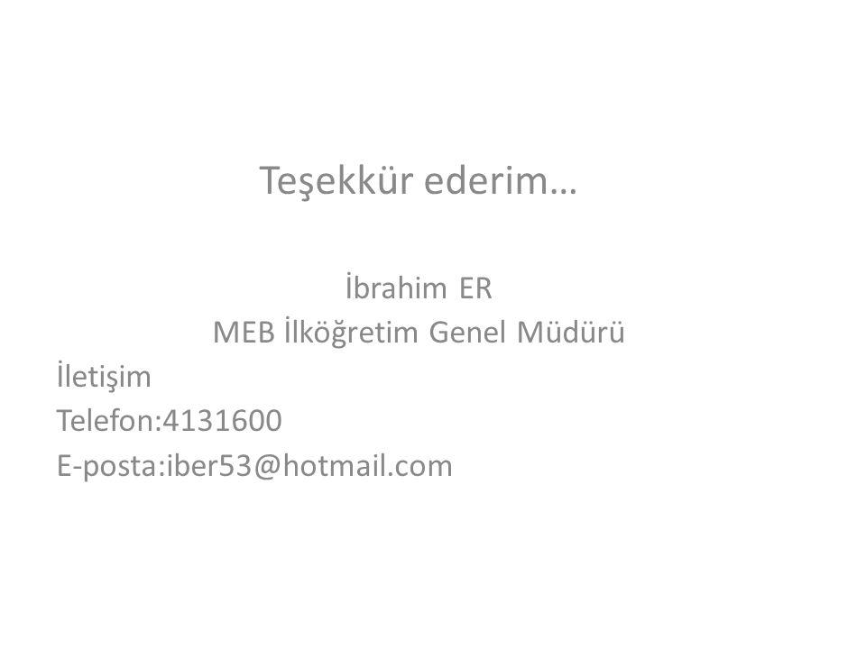Teşekkür ederim… İbrahim ER MEB İlköğretim Genel Müdürü İletişim Telefon:4131600 E-posta:iber53@hotmail.com