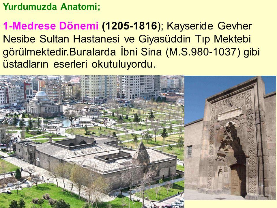 Yurdumuzda Anatomi; 1-Medrese Dönemi (1205-1816); Kayseride Gevher Nesibe Sultan Hastanesi ve Giyasüddin Tıp Mektebi görülmektedir.Buralarda İbni Sina