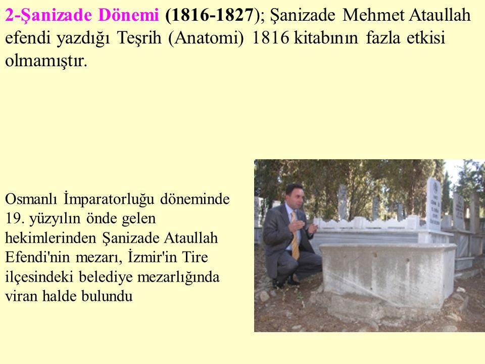 2-Şanizade Dönemi (1816-1827); Şanizade Mehmet Ataullah efendi yazdığı Teşrih (Anatomi) 1816 kitabının fazla etkisi olmamıştır. Osmanlı İmparatorluğu