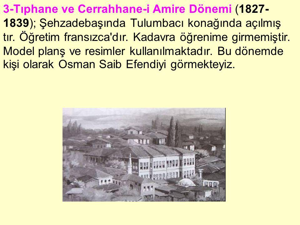 3-Tıphane ve Cerrahhane-i Amire Dönemi (1827- 1839); Şehzadebaşında Tulumbacı konağında açılmış tır. Öğretim fransızca'dır. Kadavra öğrenime girmemişt