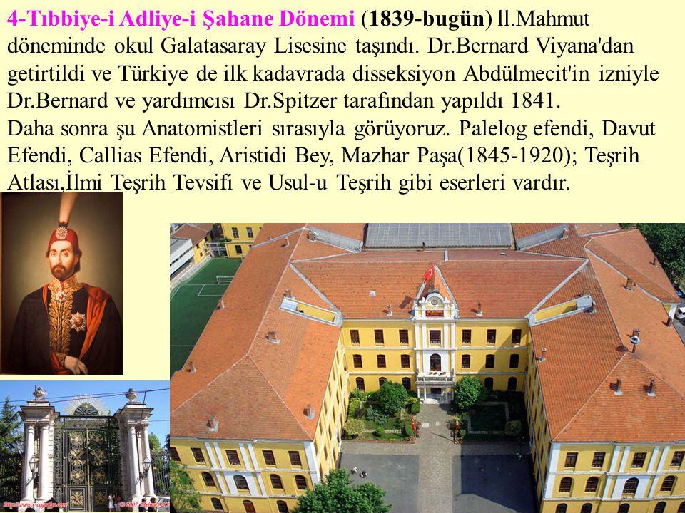 4-Tıbbiye-i Adliye-i Şahane Dönemi (1839-bugün) ll.Mahmut döneminde okul Galatasaray Lisesine taşındı. Dr.Bernard Viyana'dan getirtildi ve Türkiye de