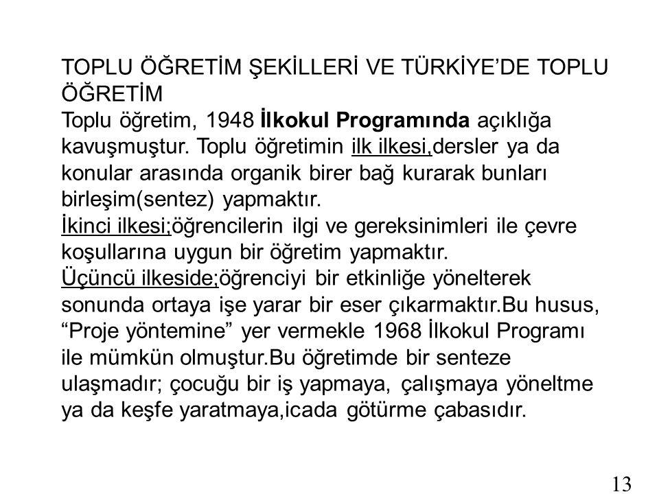 13 TOPLU ÖĞRETİM ŞEKİLLERİ VE TÜRKİYE'DE TOPLU ÖĞRETİM Toplu öğretim, 1948 İlkokul Programında açıklığa kavuşmuştur.