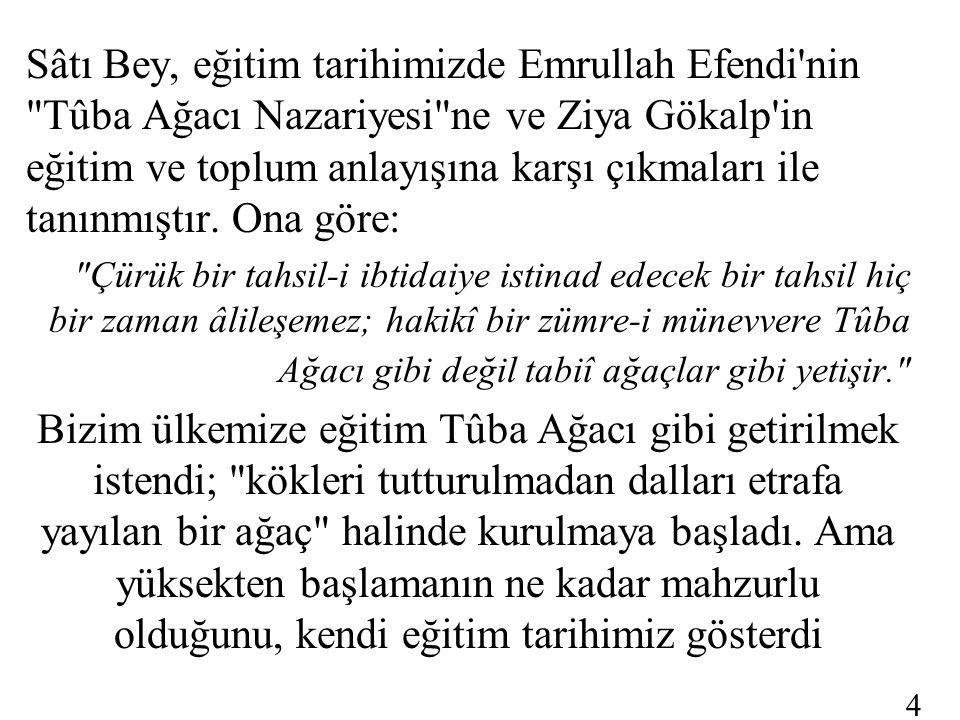 Sâtı Bey, eğitim tarihimizde Emrullah Efendi nin Tûba Ağacı Nazariyesi ne ve Ziya Gökalp in eğitim ve toplum anlayışına karşı çıkmaları ile tanınmıştır.