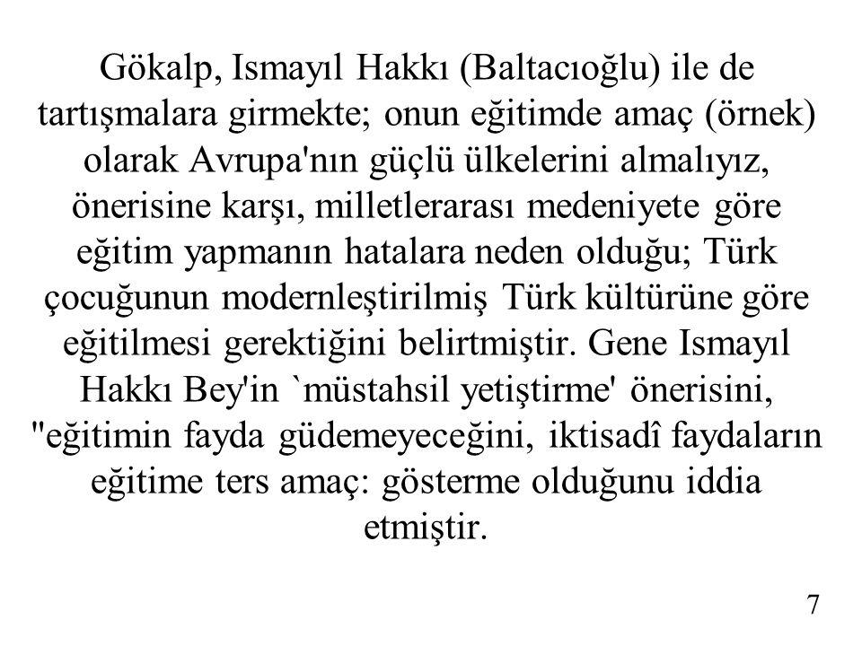 Gökalp, Ismayıl Hakkı (Baltacıoğlu) ile de tartışmalara girmekte; onun eğitimde amaç (örnek) olarak Avrupa nın güçlü ülkelerini almalıyız, önerisine karşı, milletlerarası medeniyete göre eğitim yapmanın hatalara neden olduğu; Türk çocuğunun modernleştirilmiş Türk kültürüne göre eğitilmesi gerektiğini belirtmiştir.