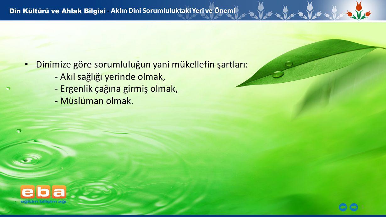 5 - - Aklın Dini Sorumluluktaki Yeri ve Önemi Dinimize göre sorumluluğun yani mükellefin şartları: - Akıl sağlığı yerinde olmak, - Ergenlik çağına girmiş olmak, - Müslüman olmak.