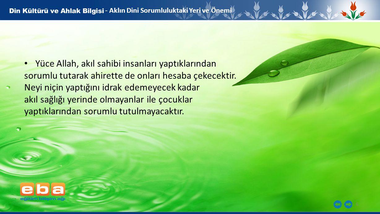 6 - - Aklın Dini Sorumluluktaki Yeri ve Önemi Yüce Allah, akıl sahibi insanları yaptıklarından sorumlu tutarak ahirette de onları hesaba çekecektir.