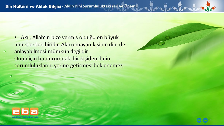 7 - - Aklın Dini Sorumluluktaki Yeri ve Önemi Akıl, Allah'ın bize vermiş olduğu en büyük nimetlerden biridir.