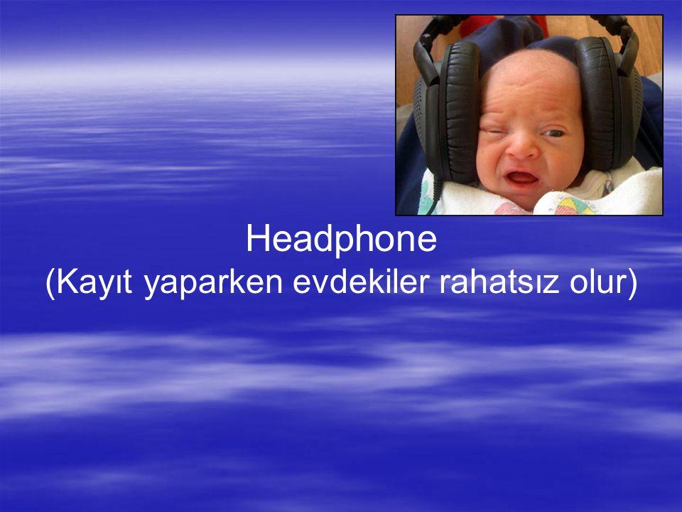 Headphone (Kayıt yaparken evdekiler rahatsız olur)