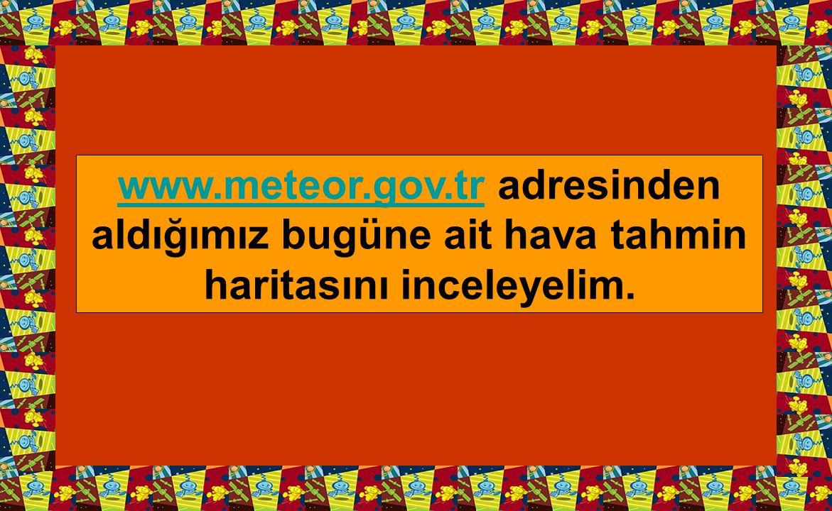 www.meteor.gov.trwww.meteor.gov.tr adresinden aldığımız bugüne ait hava tahmin haritasını inceleyelim.