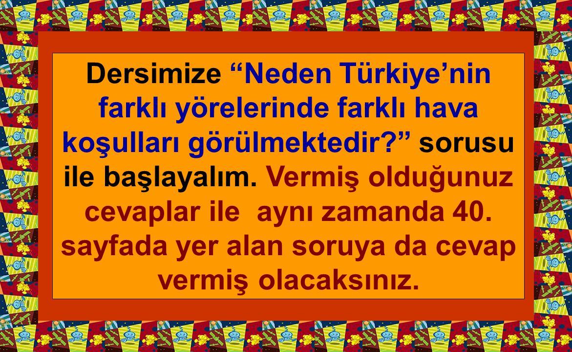 """Dersimize """"Neden Türkiye'nin farklı yörelerinde farklı hava koşulları görülmektedir?"""" sorusu ile başlayalım. Vermiş olduğunuz cevaplar ile aynı zamand"""
